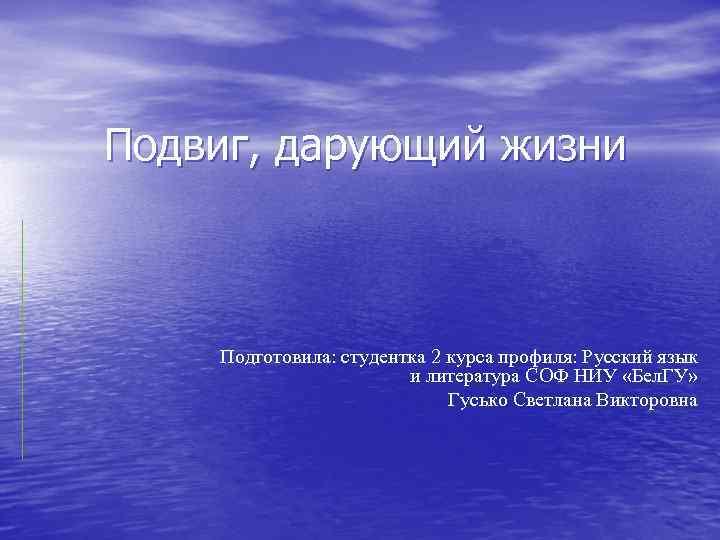 Подвиг, дарующий жизни Подготовила: студентка 2 курса профиля: Русский язык и литература СОФ НИУ