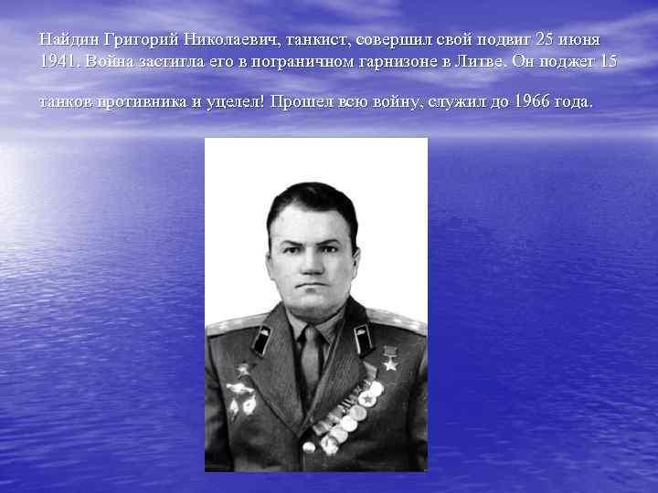 Найдин Григорий Николаевич, танкист, совершил свой подвиг 25 июня 1941. Война застигла его в