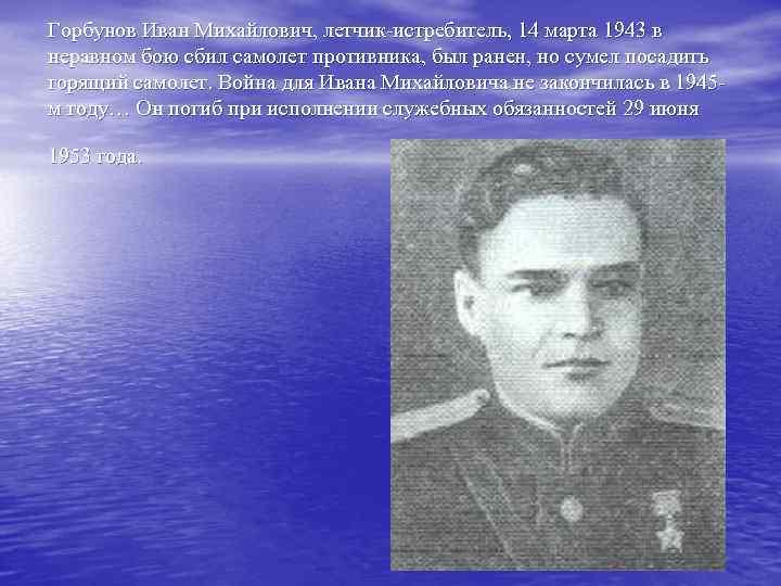 Горбунов Иван Михайлович, летчик-истребитель, 14 марта 1943 в неравном бою сбил самолет противника, был