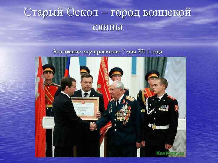 Старый Оскол – город воинской славы Это звание ему присвоено 7 мая 2011 года