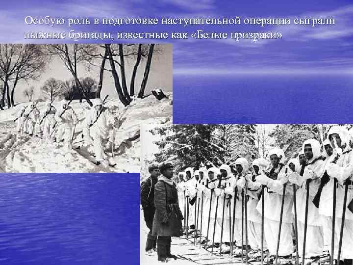 Особую роль в подготовке наступательной операции сыграли лыжные бригады, известные как «Белые призраки»