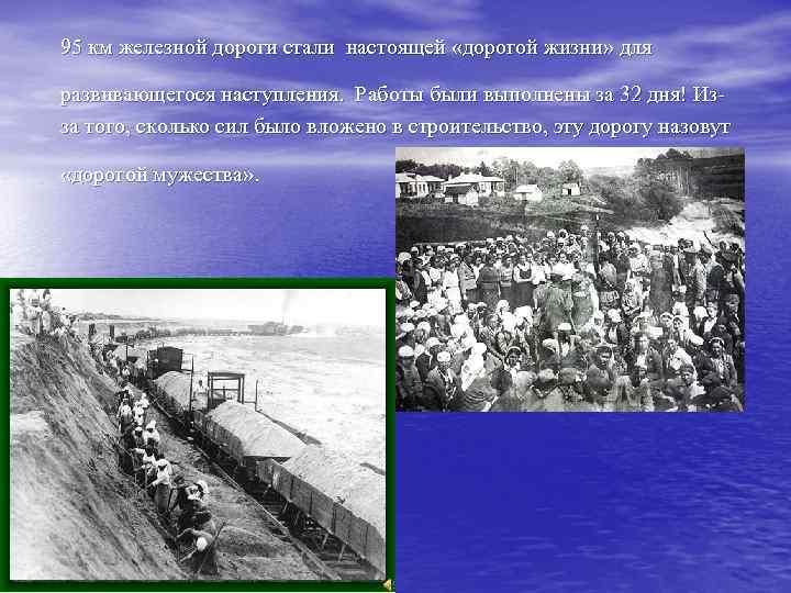 95 км железной дороги стали настоящей «дорогой жизни» для развивающегося наступления. Работы были выполнены