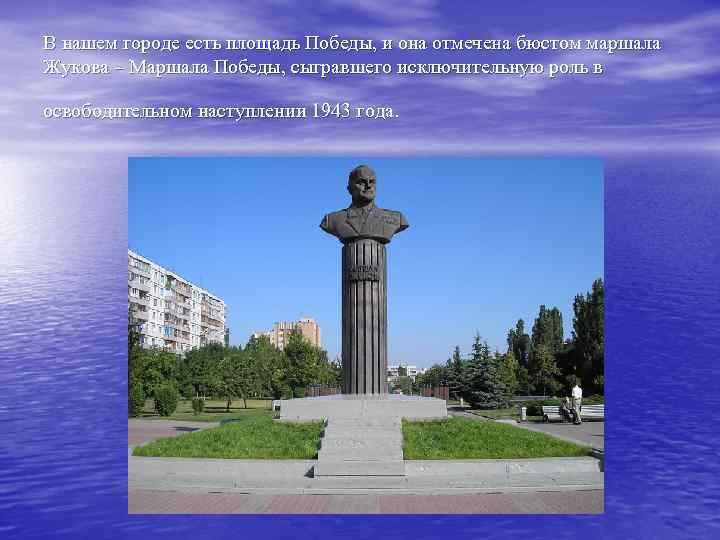 В нашем городе есть площадь Победы, и она отмечена бюстом маршала Жукова – Маршала