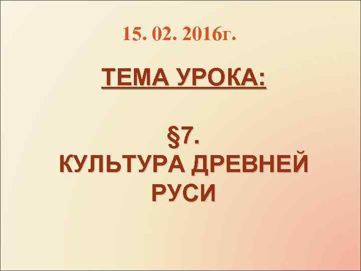 15. 02. 2016 г. ТЕМА УРОКА: § 7. КУЛЬТУРА ДРЕВНЕЙ РУСИ