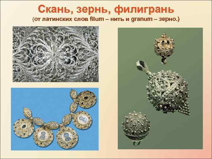 Скань, зернь, филигрань (от латинских слов filum – нить и granum – зерно. )