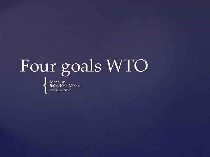 Four goals WTO { Made by Babushkin Mikhail Denis Gribov