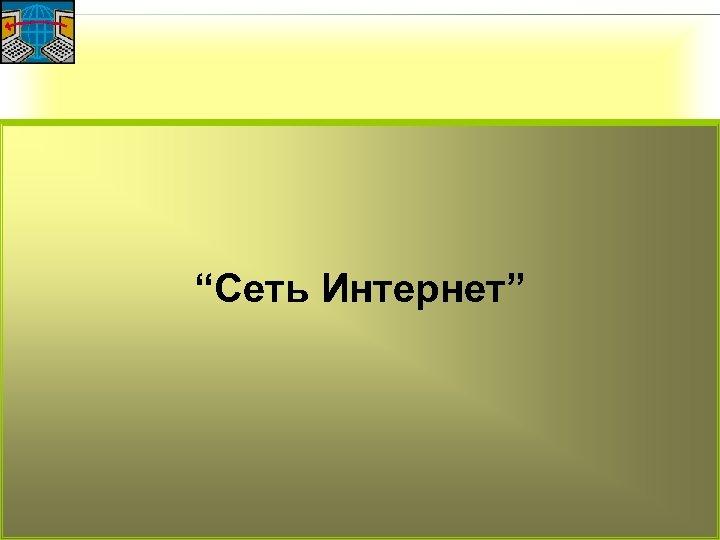 """""""Сеть Интернет"""""""