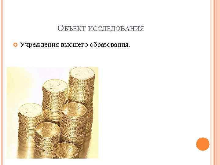 ОБЪЕКТ ИССЛЕДОВАНИЯ Учреждения высшего образования.