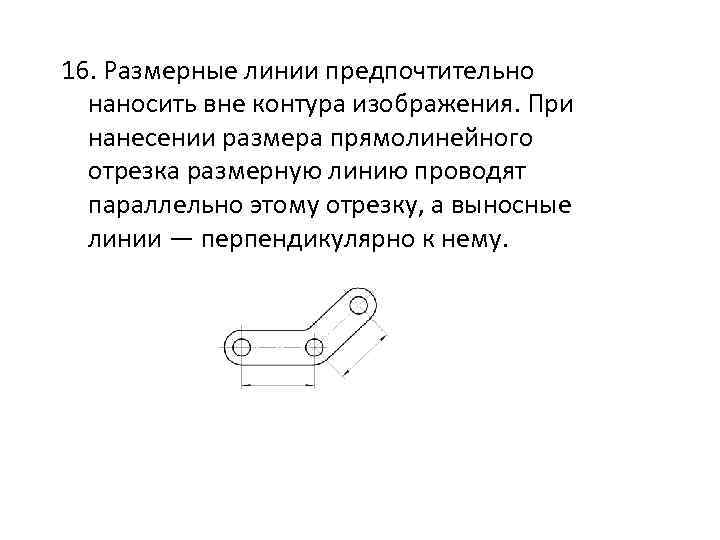 16. Размерные линии предпочтительно наносить вне контура изображения. При нанесении размера прямолинейного отрезка размерную