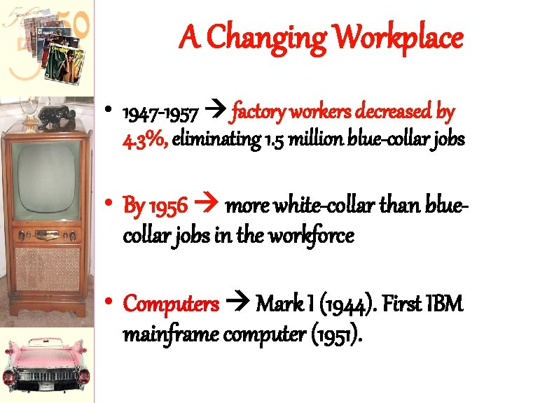 A Changing Workplace • 1947 -1957 factory workers decreased by 4. 3%, eliminating 1.