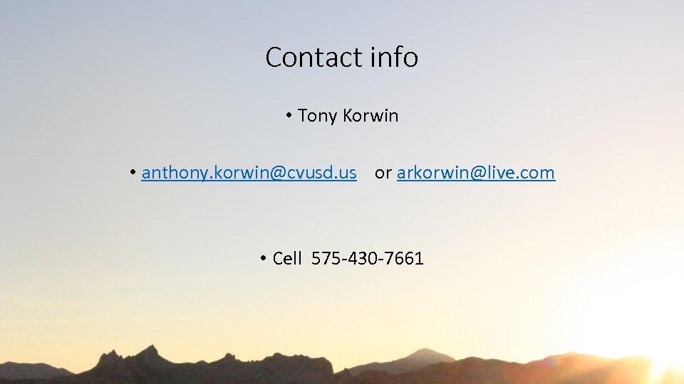 Contact info • Tony Korwin • anthony. korwin@cvusd. us or arkorwin@live. com • Cell