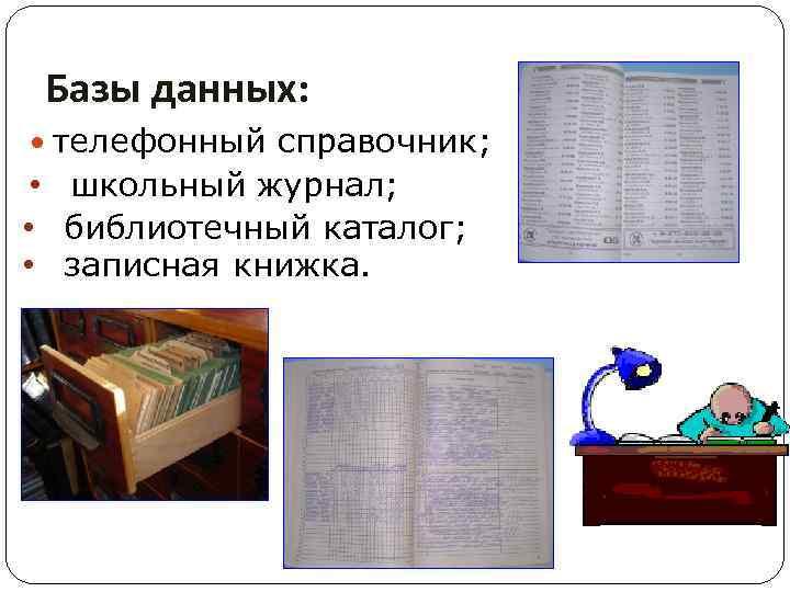 Базы данных: телефонный справочник; • школьный журнал; • библиотечный каталог; • записная книжка.