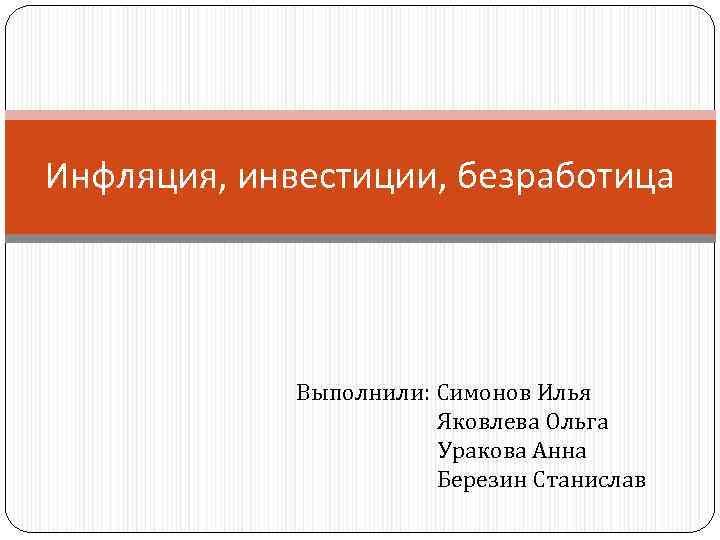 Инфляция, инвестиции, безработица Выполнили: Симонов Илья Яковлева Ольга Уракова Анна Березин Станислав