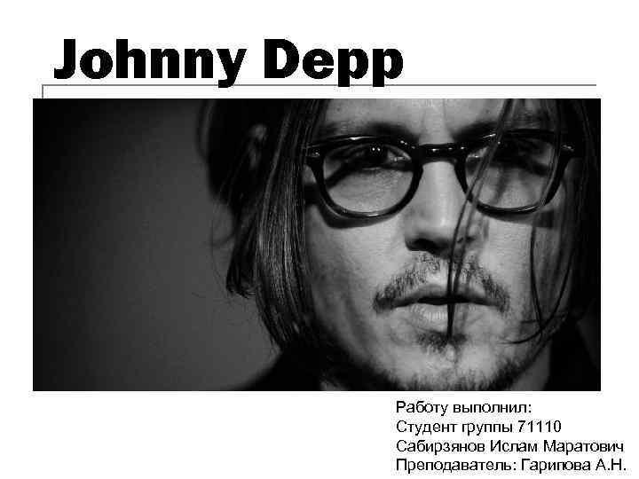 Johnny Depp Работу выполнил: Студент группы 71110 Сабирзянов Ислам Маратович Преподаватель: Гарипова А. Н.