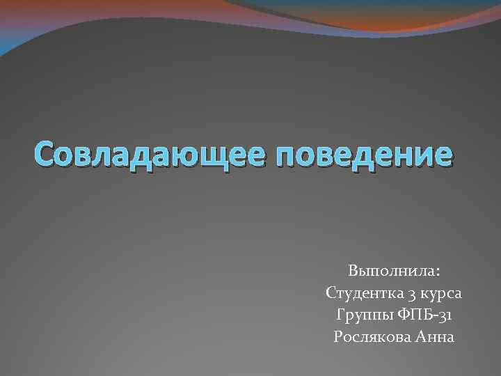 Совладающее поведение Выполнила: Студентка 3 курса Группы ФПБ-31 Рослякова Анна