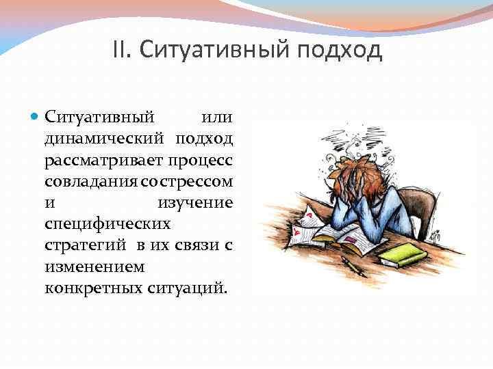 II. Ситуативный подход Ситуативный или динамический подход рассматривает процесс совладания со стрессом и изучение