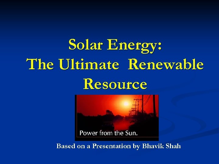 Solar Energy: The Ultimate Renewable Resource Based on a Presentation by Bhavik Shah