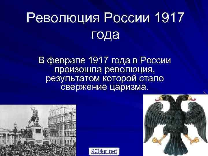 Революция России 1917 года В феврале 1917 года в России произошла революция, результатом которой