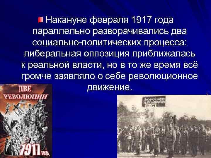 Накануне февраля 1917 года параллельно разворачивались два социально-политических процесса: либеральная оппозиция приближалась к реальной