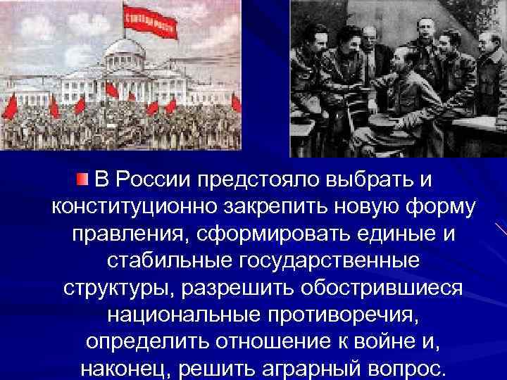 В России предстояло выбрать и конституционно закрепить новую форму правления, сформировать единые и стабильные