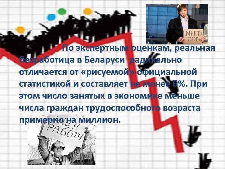 По экспертным оценкам, реальная безработица в Беларуси радикально отличается от «рисуемой» официальной статистикой