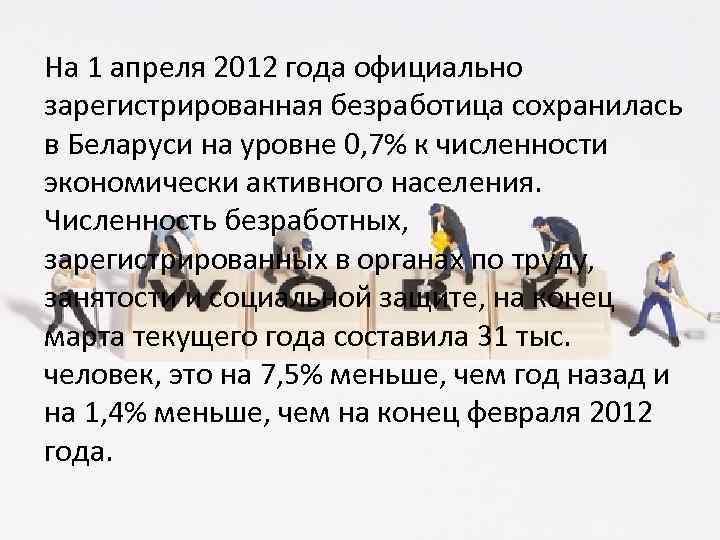 На 1 апреля 2012 года официально зарегистрированная безработица сохранилась в Беларуси на уровне 0,