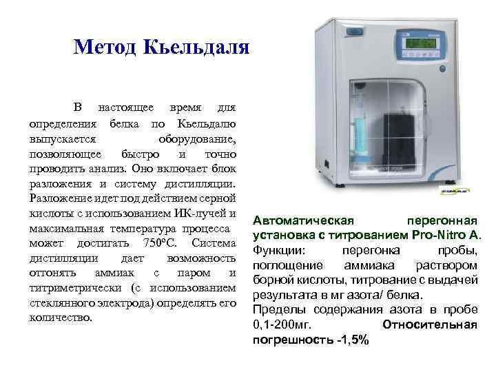 Метод Кьельдаля В настоящее время для определения белка по Кьельдалю выпускается оборудование, позволяющее быстро