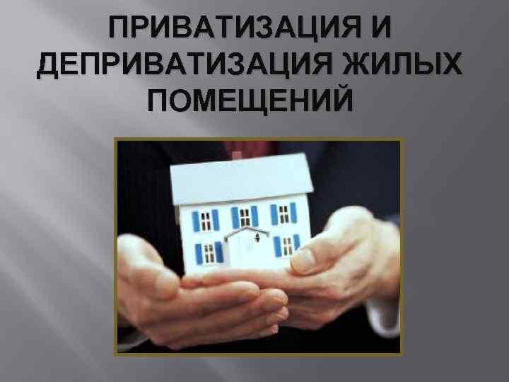 Приватизация и деприватизация жилых помещений