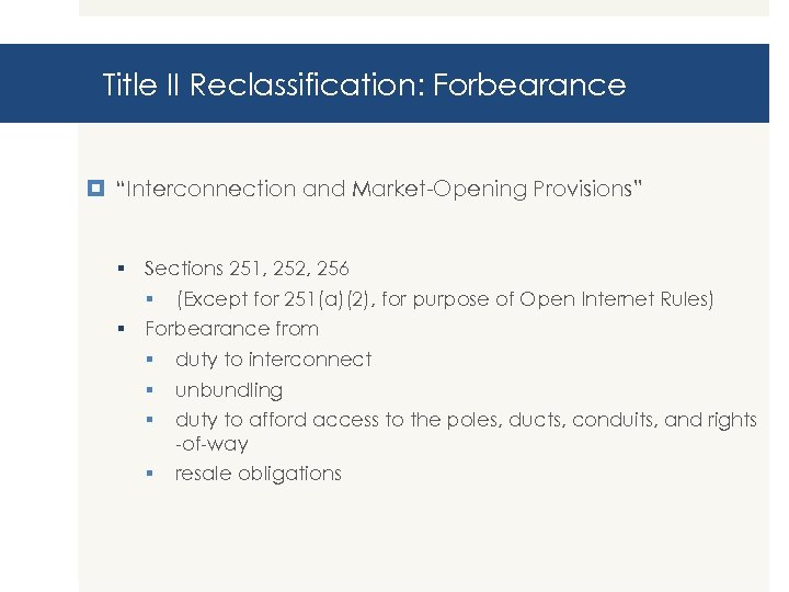 """Title II Reclassification: Forbearance """"Interconnection and Market-Opening Provisions"""" § Sections 251, 252, 256 §"""