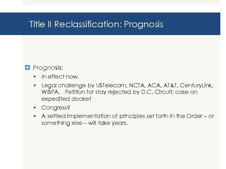 Title II Reclassification: Prognosis: § In effect now. § Legal challenge by USTelecom, NCTA,