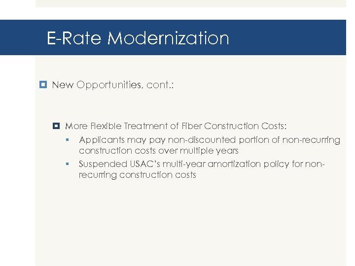 E-Rate Modernization New Opportunities, cont. : More Flexible Treatment of Fiber Construction Costs: §