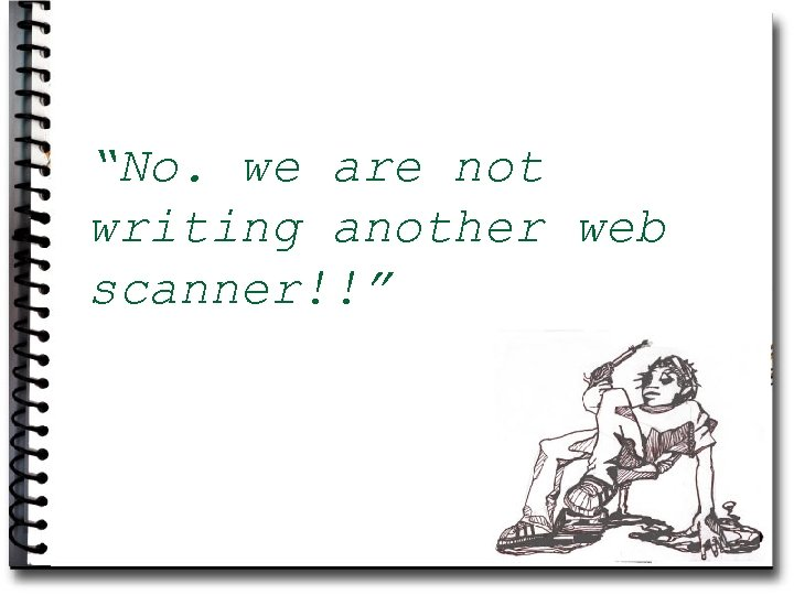 """""""No. we are not writing another web scanner!!"""""""