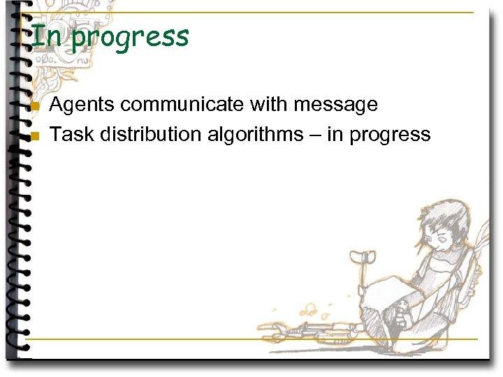In progress n n Agents communicate with message Task distribution algorithms – in progress
