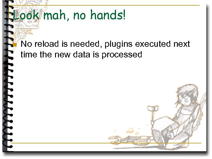 Look mah, no hands! n No reload is needed, plugins executed next time the