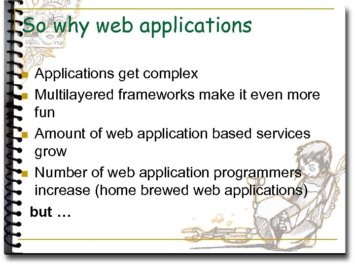 So why web applications Applications get complex n Multilayered frameworks make it even more