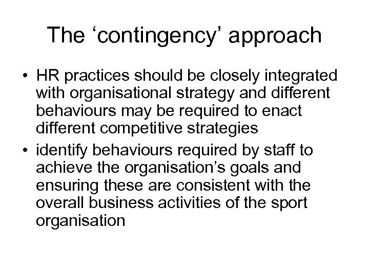 The 'contingency' approach • HR practices should be closely integrated with organisational strategy and