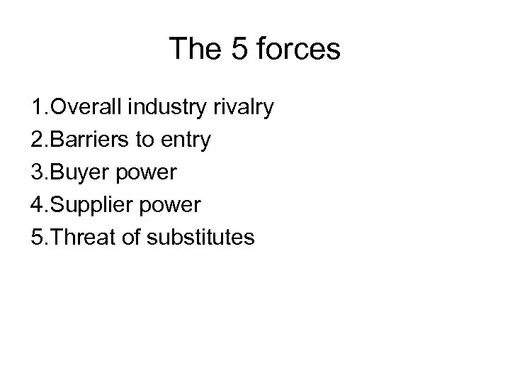 The 5 forces 1. Overall industry rivalry 2. Barriers to entry 3. Buyer power