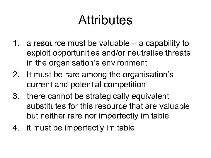 Attributes 1. a resource must be valuable – a capability to exploit opportunities and/or