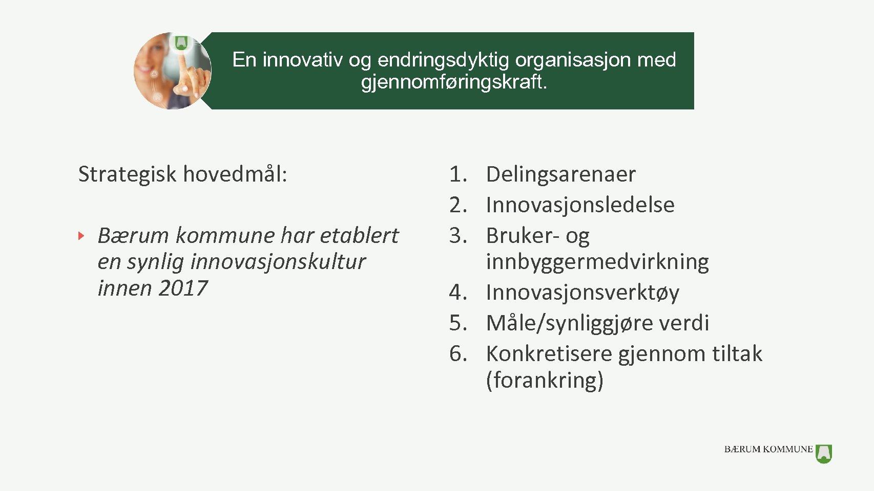 En innovativ og endringsdyktig organisasjon med gjennomføringskraft. Strategisk hovedmål: Bærum kommune har etablert en