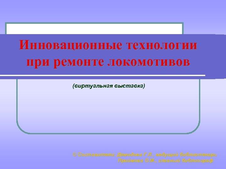 Инновационные технологии при ремонте локомотивов (виртуальная выставка) © Составители: Демидова Г. Л. , ведущий