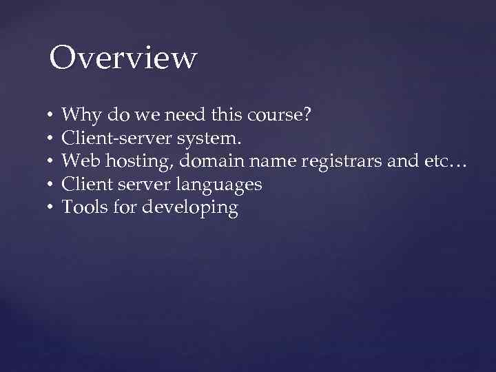 Overview • • • Why do we need this course? Client-server system. Web hosting,