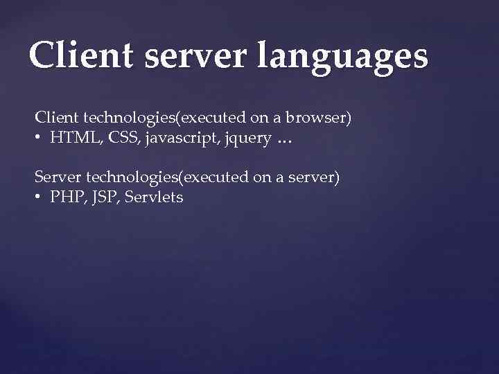 Client server languages Client technologies(executed on a browser) • HTML, CSS, javascript, jquery …