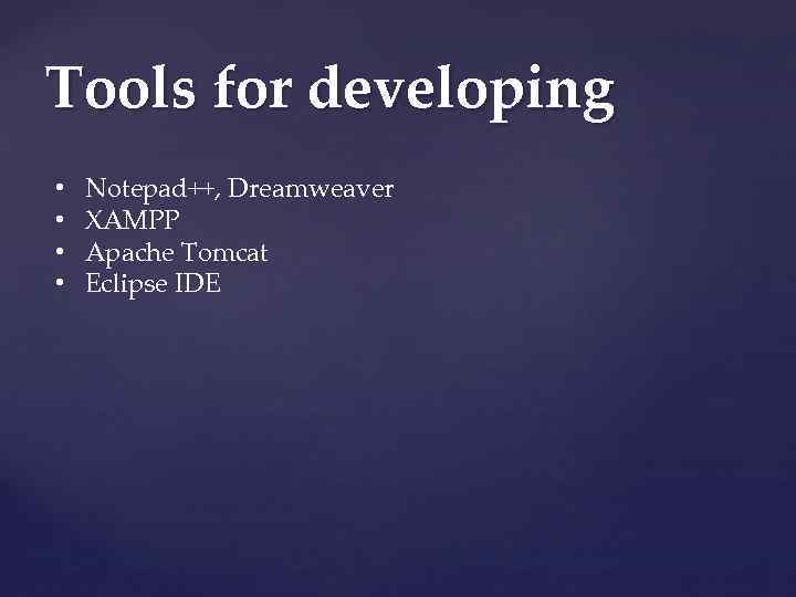 Tools for developing • • Notepad++, Dreamweaver XAMPP Apache Tomcat Eclipse IDE
