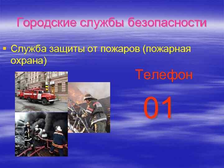Городские службы безопасности § Служба защиты от пожаров (пожарная охрана) Телефон 01
