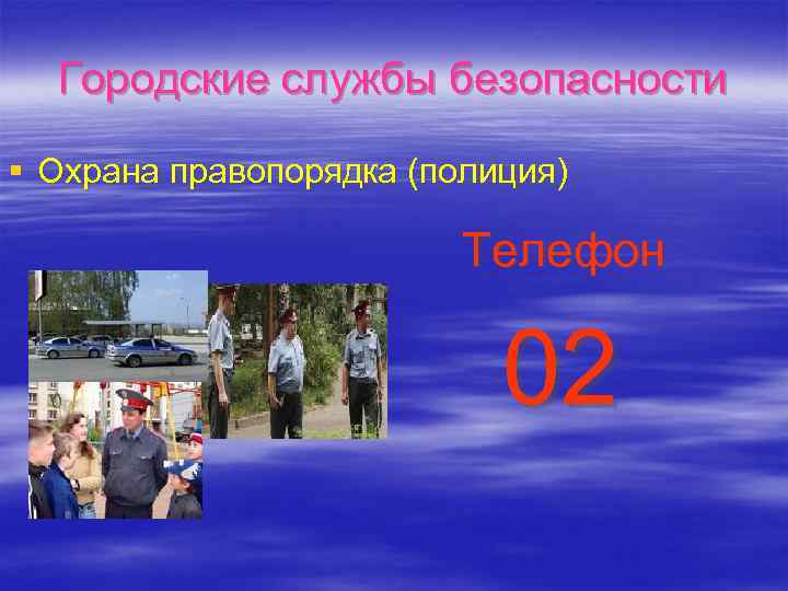 Городские службы безопасности § Охрана правопорядка (полиция) Телефон 02