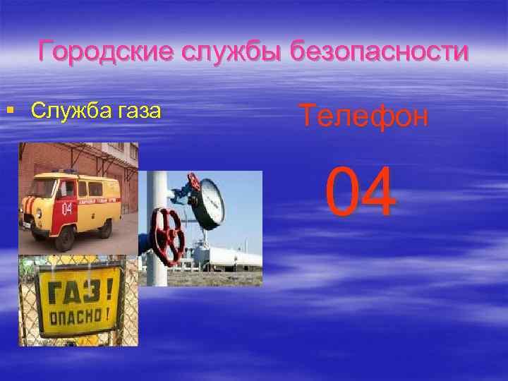 Городские службы безопасности § Служба газа Телефон 04
