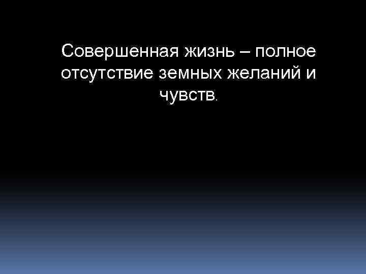 Совершенная жизнь – полное отсутствие земных желаний и чувств.