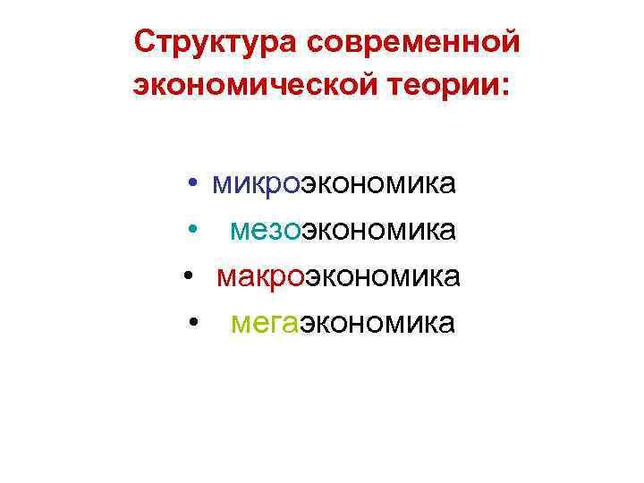 Структура современной экономической теории: • микроэкономика • мезоэкономика • макроэкономика • мегаэкономика