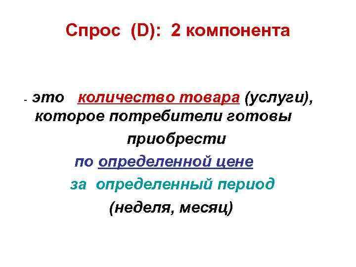 Спрос (D): 2 компонента - это количество товара (услуги), которое потребители готовы приобрести по