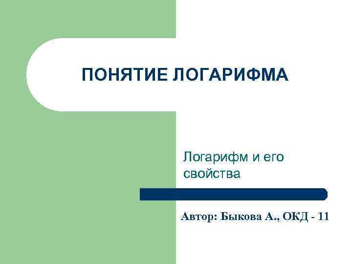 ПОНЯТИЕ ЛОГАРИФМА Логарифм и его свойства Автор: Быкова А. , ОКД - 11